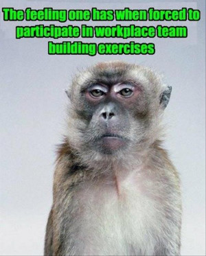 The feeling once has when forced to participate in workplace team ...