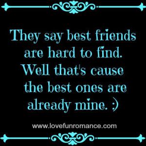 ... friends are hard to find. Well that's cause the best ones are already