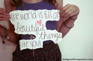 The world is full od beautiful things like you.