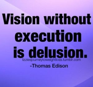 Vision without execution is delusion. ~ tohmas edison