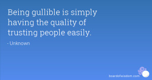 Being gullible is simply having the quality of trusting people easily.