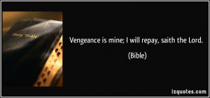 Vengeance is mine; I will repay, saith the Lord. - Bible