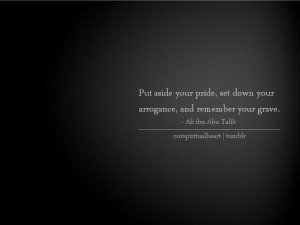 put aside your pride, set down your arrogance and remember your grave ...