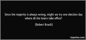 ... try one election day where all the losers take office? - Robert Brault