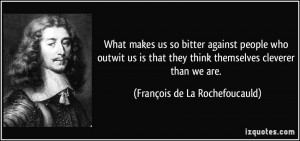 What makes us so bitter against people who outwit us is that they ...