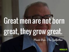 not born great, they grow great. – Mario Puzo, The Godfather #quote ...