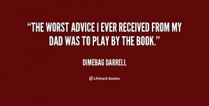 The worst advice I ever received from my dad was to play by the book.