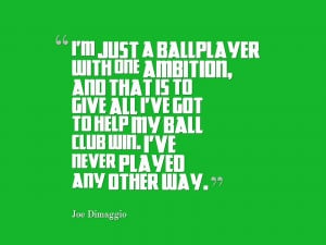 just a ballplayer with one ambition, and that is to give all I've got ...