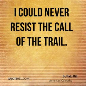 could never resist the call of the trail. - Buffalo Bill