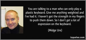 You are talking to a man who can only play a plastic keyboard. Give me ...
