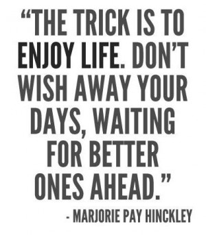 The trick is to enjoy life. Don't wish away your days, waiting for ...