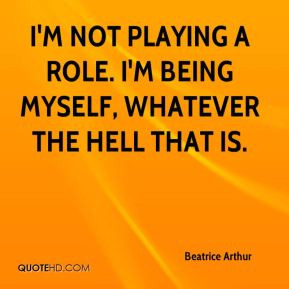 ... not playing a role. I'm being myself, whatever the hell that is