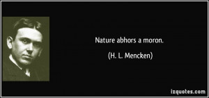 Nature abhors a moron. - H. L. Mencken