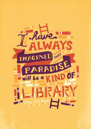 ... that Paradise will be a kind of library.' - Jorge Luis Borges