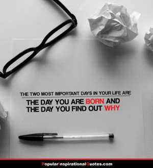 important days in your life are the day you are born and the day you ...