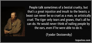 People talk sometimes of a bestial cruelty, but that's a great ...