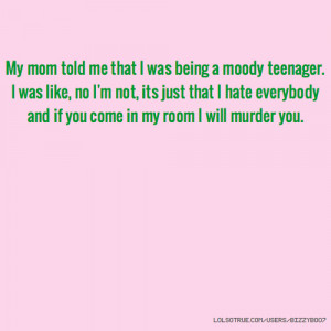 My mom told me that I was being a moody teenager. I was like, no I'm ...