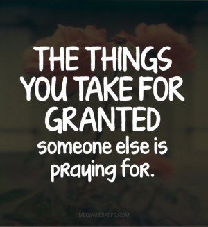 The things you take for granted someone else is praying for.~unknown ...
