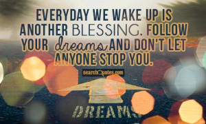 Everyday we wake up is another blessing. Follow your dreams and don't ...