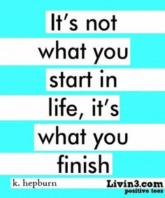 It's not what you start in life, it's what you finish.