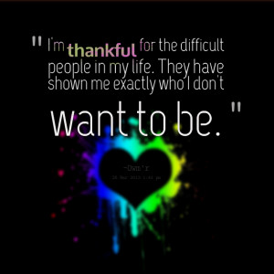 Quotes Picture: i'm thankful for the difficult people in my life they ...