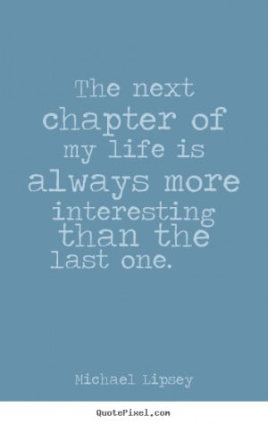 The next chapter of my life is always more interesting than the last ...