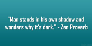 "... in his own shadow and wonders why it's dark."" – Zen Proverb"