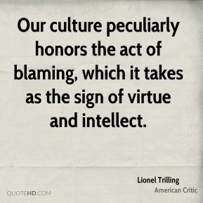 Lionel Trilling - Our culture peculiarly honors the act of blaming ...