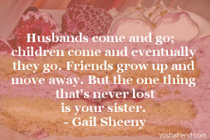 Husbands come and go; children come and eventually they go. Friends ...