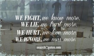 We fight, we know more. We lie, we trust more. We hurt, we love more ...