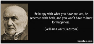 Be happy with what you have and are, be generous with both, and you ...