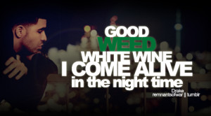 Good weed white wine I come alive in the night time.