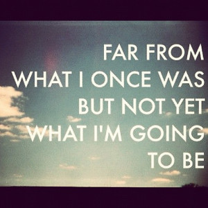 ... Quotes - Far from what I once was but not yet what I'm going to be