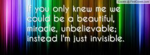 If you only knew me we could be a beautiful, miracle, unbelievable ...