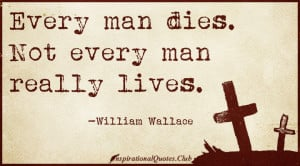 Every man dies. Not every man really lives.""