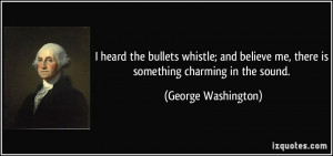 heard the bullets whistle; and believe me, there is something ...
