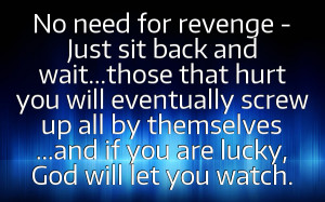 No need for revenge -Just sit back andwait...those that hurtyou will ...