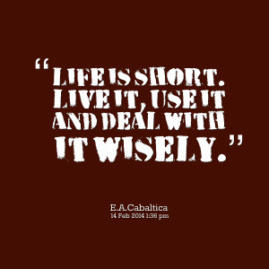 Quotes Picture: life is short live it, use it and deal with it wisely