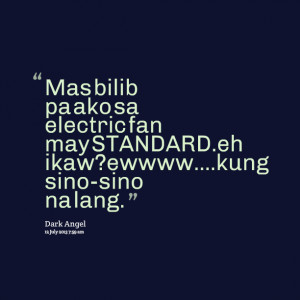 Quotes Picture: mas bilib pa ako sa electric fan may standardeh ikaw ...