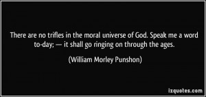 There are no trifles in the moral universe of God. Speak me a word to ...