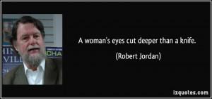 woman's eyes cut deeper than a knife. - Robert Jordan