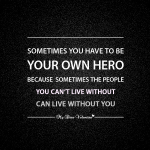 Sometimes You Have To Be Your Own Hero Because Sometimes The People ...