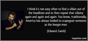 ... always looked to scapegoat someone as the boogie man. - Edward Zwick