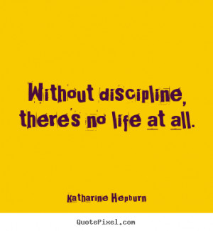 Without discipline, there's no life at all. Katharine Hepburn great ...