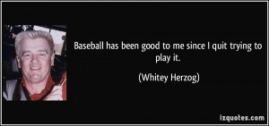... has been good to me since I quit trying to play it. - Whitey Herzog