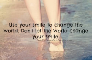 Use Your Smile to Change the World.Don't Let the World Chnage Your ...