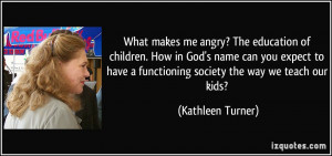 What makes me angry? The education of children. How in God's name can ...