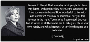 No one to blame! That was why most people led lives they hated, with ...
