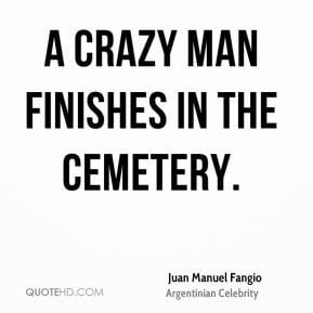 Juan Manuel Fangio - A crazy man finishes in the cemetery.