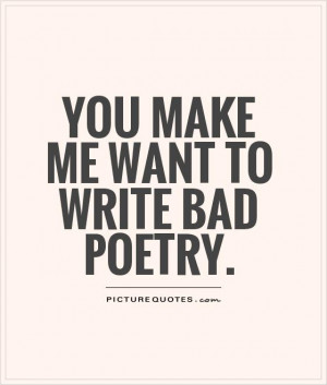 You make me want to write bad poetry. Picture Quote #1